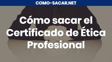Cómo sacar el Certificado de Ética Profesional