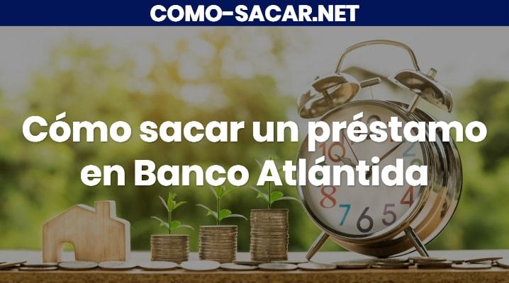 Cómo sacar un préstamo en Banco Atlántida