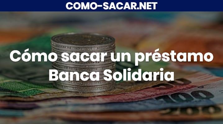 Cómo sacar un préstamo Banca Solidaria